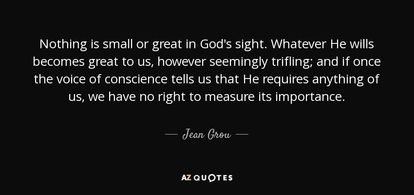 Nothing is small or great in God's sight. Whatever He wills becomes great to us, however seemingly trifling; and if once the voice of conscience tells us that He requires anything of us, we have no right to measure its importance. - Jean Grou