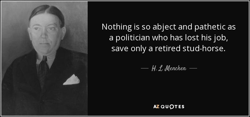 Nothing is so abject and pathetic as a politician who has lost his job, save only a retired stud-horse. - H. L. Mencken