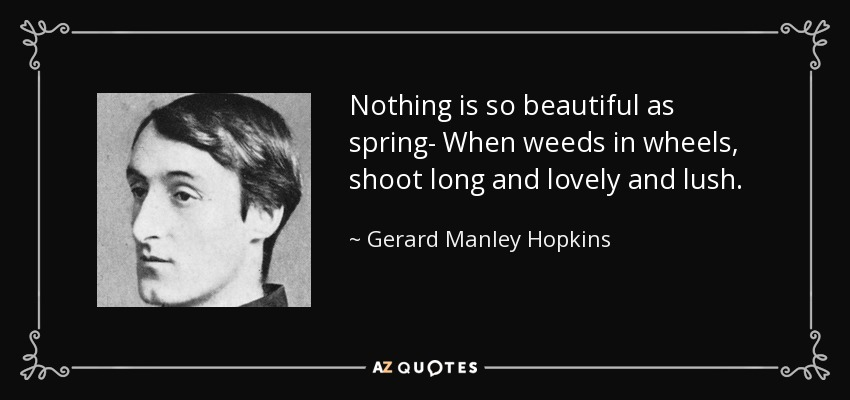 Nothing is so beautiful as spring- When weeds in wheels, shoot long and lovely and lush. - Gerard Manley Hopkins