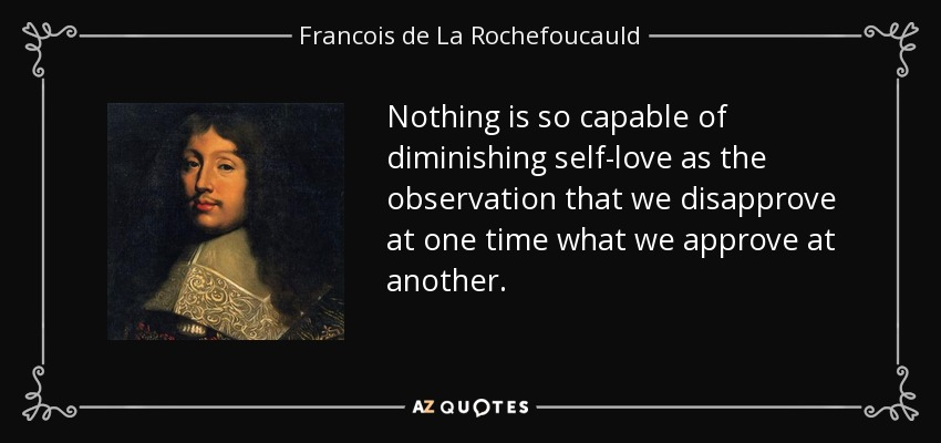 Nothing is so capable of diminishing self-love as the observation that we disapprove at one time what we approve at another. - Francois de La Rochefoucauld