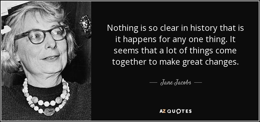 Nothing is so clear in history that is it happens for any one thing. It seems that a lot of things come together to make great changes. - Jane Jacobs