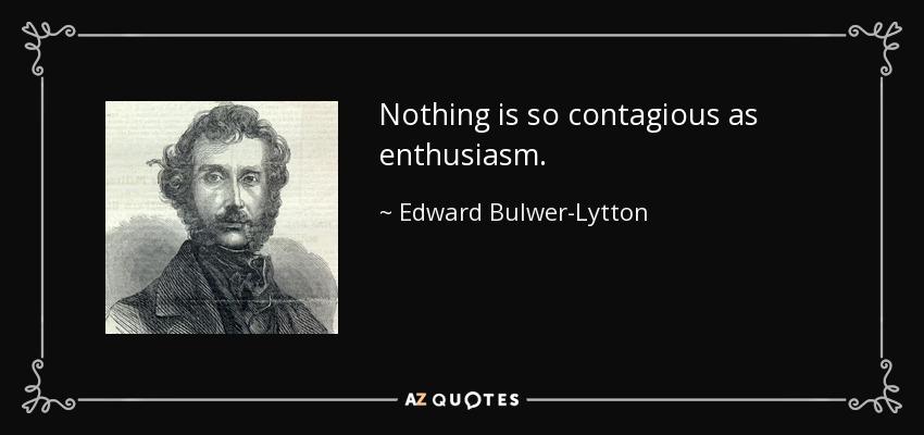 Nothing is so contagious as enthusiasm. - Edward Bulwer-Lytton, 1st Baron Lytton