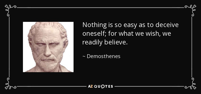 Nothing is so easy as to deceive oneself; for what we wish, we readily believe. - Demosthenes