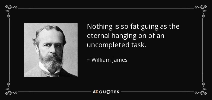 Nothing is so fatiguing as the eternal hanging on of an uncompleted task. - William James