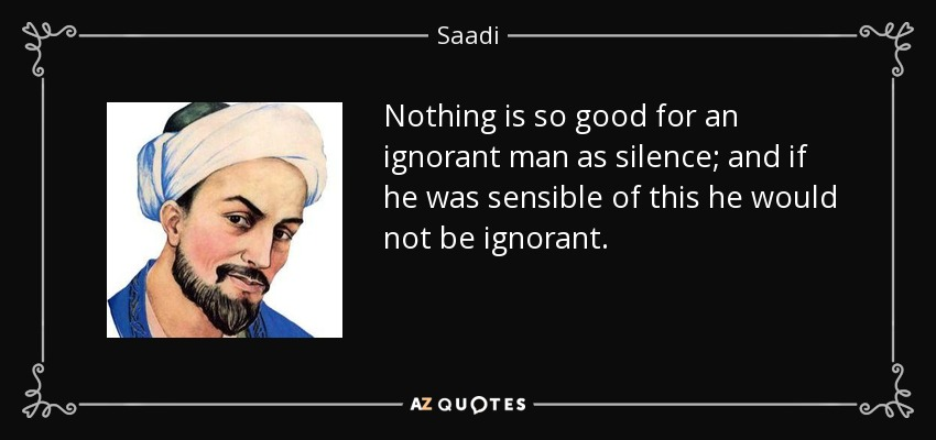 Nothing is so good for an ignorant man as silence; and if he was sensible of this he would not be ignorant. - Saadi