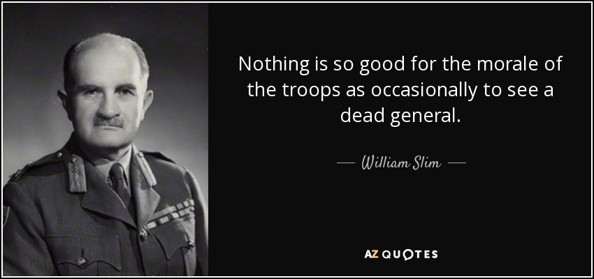 Nothing is so good for the morale of the troops as occasionally to see a dead general. - William Slim, 1st Viscount Slim