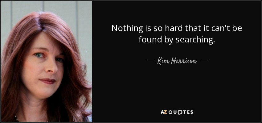 Nothing is so hard that it can't be found by searching. - Kim Harrison