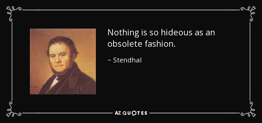Nothing is so hideous as an obsolete fashion. - Stendhal