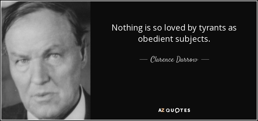 Nothing is so loved by tyrants as obedient subjects. - Clarence Darrow