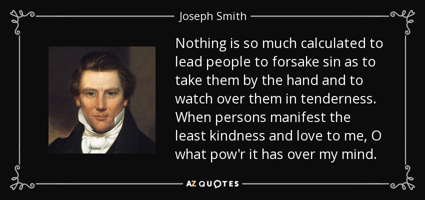 Nothing is so much calculated to lead people to forsake sin as to take them by the hand and to watch over them in tenderness. When persons manifest the least kindness and love to me, O what pow'r it has over my mind. - Joseph Smith, Jr.