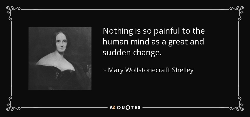 Nothing is so painful to the human mind as a great and sudden change. - Mary Wollstonecraft Shelley