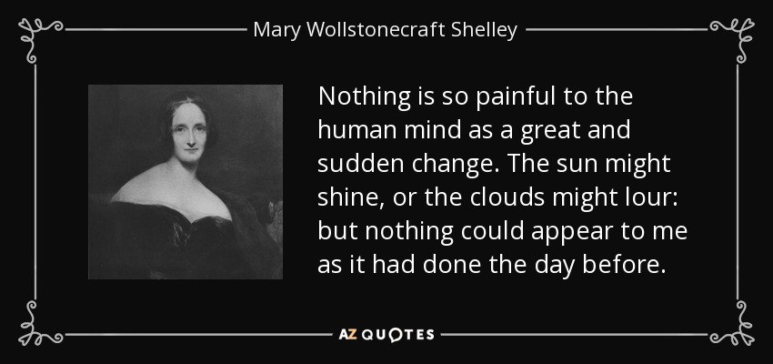 Nothing is so painful to the human mind as a great and sudden change. The sun might shine, or the clouds might lour: but nothing could appear to me as it had done the day before. - Mary Wollstonecraft Shelley