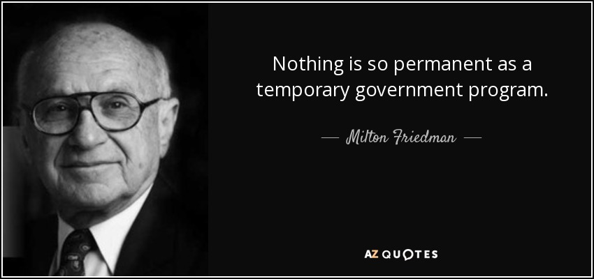Nothing is so permanent as a temporary government program. - Milton Friedman