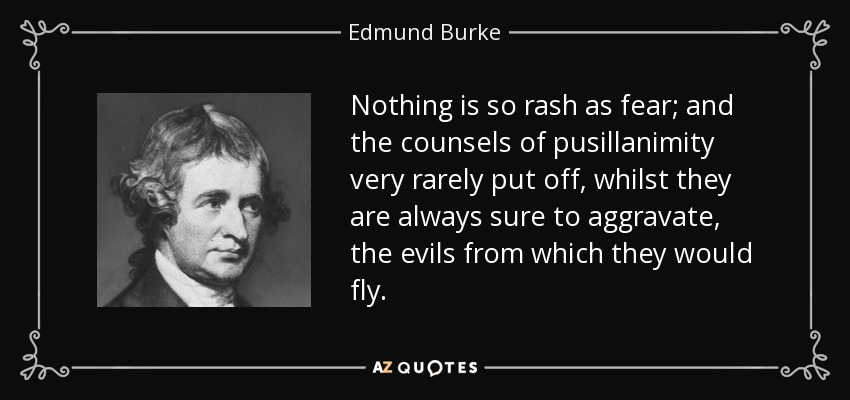 Nothing is so rash as fear; and the counsels of pusillanimity very rarely put off, whilst they are always sure to aggravate, the evils from which they would fly. - Edmund Burke