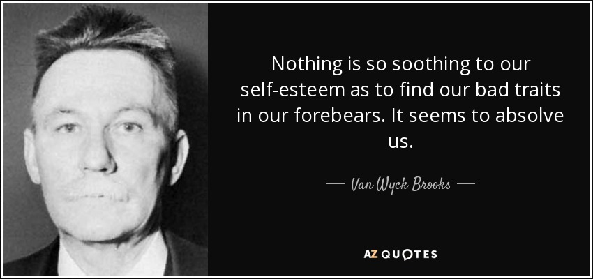 Nothing is so soothing to our self-esteem as to find our bad traits in our forebears. It seems to absolve us. - Van Wyck Brooks