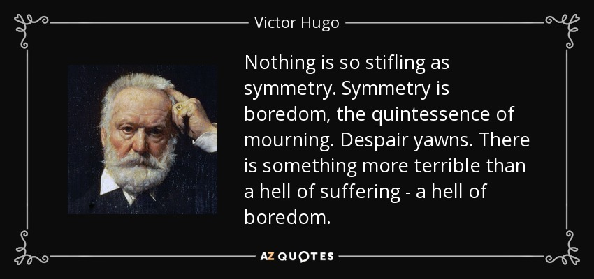 Nothing is so stifling as symmetry. Symmetry is boredom, the quintessence of mourning. Despair yawns. There is something more terrible than a hell of suffering - a hell of boredom. - Victor Hugo