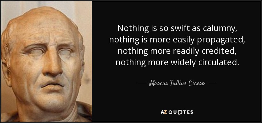 Nothing is so swift as calumny, nothing is more easily propagated, nothing more readily credited, nothing more widely circulated. - Marcus Tullius Cicero
