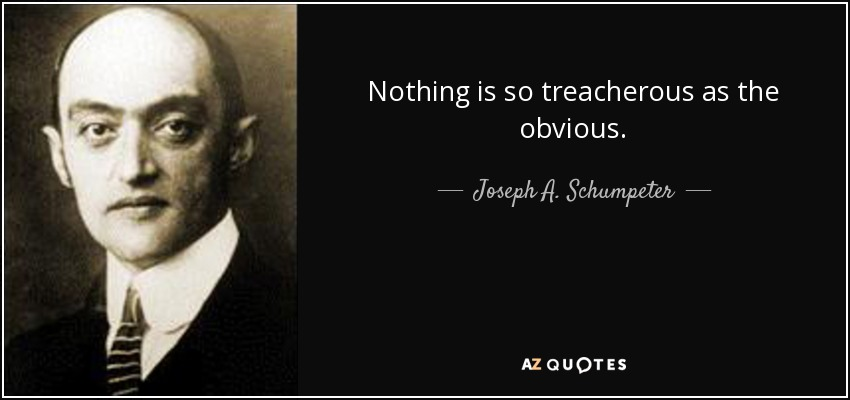 Nothing is so treacherous as the obvious. - Joseph A. Schumpeter