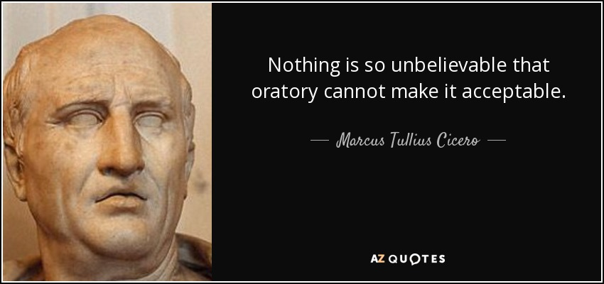 Nothing is so unbelievable that oratory cannot make it acceptable. - Marcus Tullius Cicero
