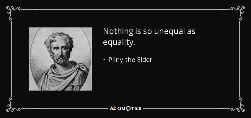 Nothing is so unequal as equality. - Pliny the Elder