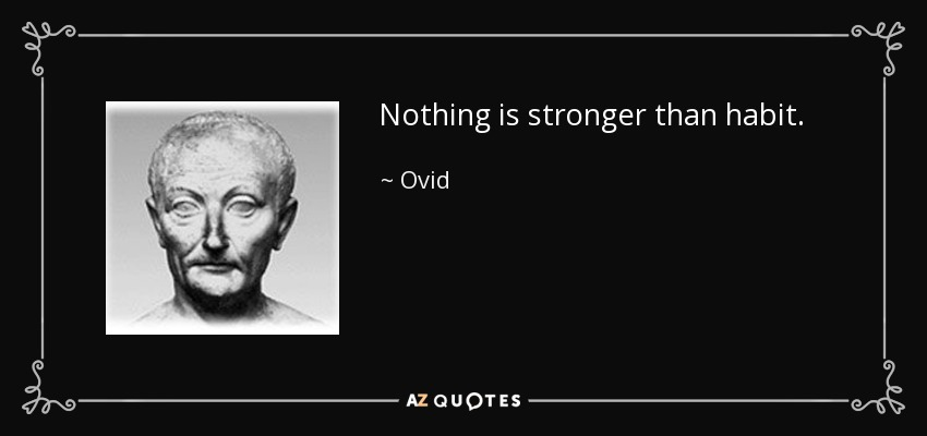 Nothing is stronger than habit. - Ovid