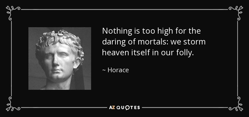 Nothing is too high for the daring of mortals: we storm heaven itself in our folly. - Horace