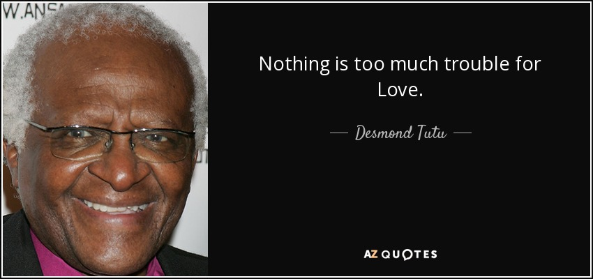 Nothing is too much trouble for Love. - Desmond Tutu