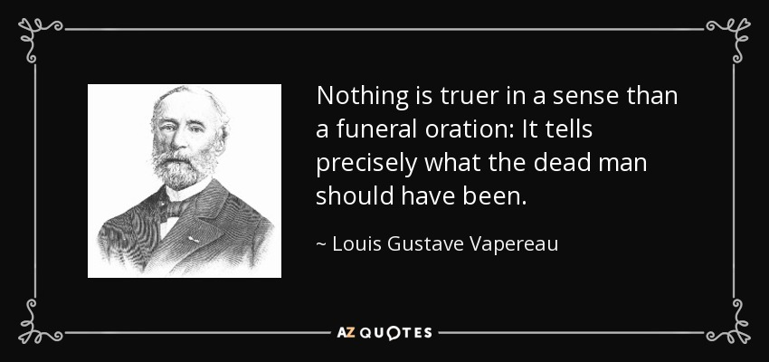 Nothing is truer in a sense than a funeral oration: It tells precisely what the dead man should have been. - Louis Gustave Vapereau