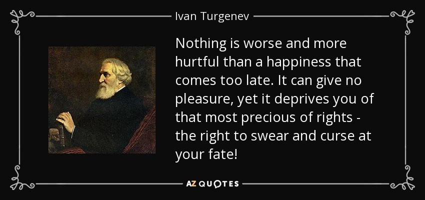Nothing is worse and more hurtful than a happiness that comes too late. It can give no pleasure, yet it deprives you of that most precious of rights - the right to swear and curse at your fate! - Ivan Turgenev