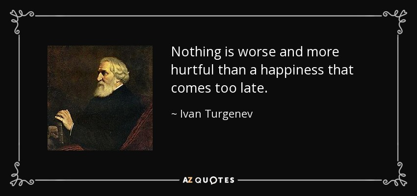 Nothing is worse and more hurtful than a happiness that comes too late. - Ivan Turgenev