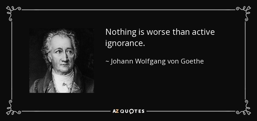 Nothing is worse than active ignorance. - Johann Wolfgang von Goethe