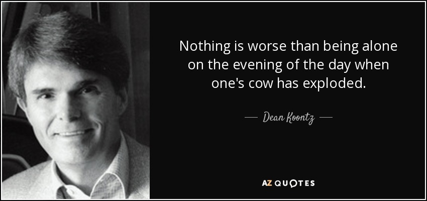 Nothing is worse than being alone on the evening of the day when one's cow has exploded. - Dean Koontz