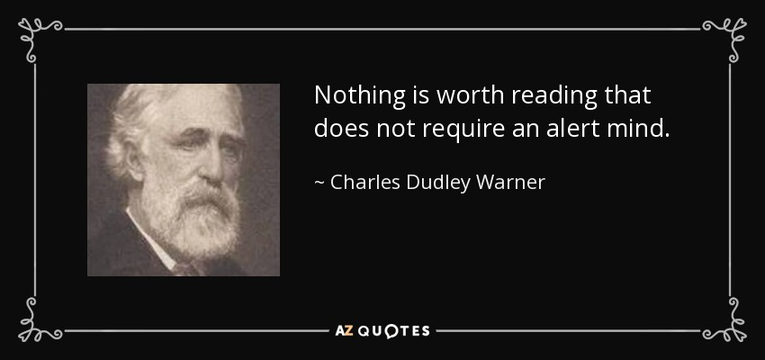 Nothing is worth reading that does not require an alert mind. - Charles Dudley Warner
