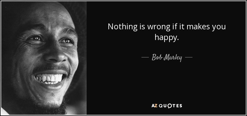 Nothing is wrong if it makes you happy. - Bob Marley