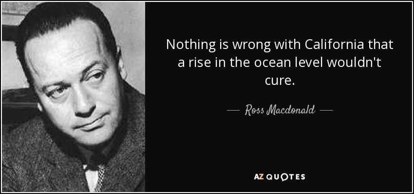 Nothing is wrong with California that a rise in the ocean level wouldn't cure. - Ross Macdonald