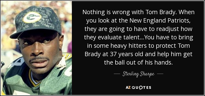Nothing is wrong with Tom Brady. When you look at the New England Patriots, they are going to have to readjust how they evaluate talent…You have to bring in some heavy hitters to protect Tom Brady at 37 years old and help him get the ball out of his hands. - Sterling Sharpe