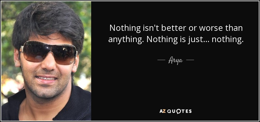 Nothing isn't better or worse than anything. Nothing is just... nothing. - Arya