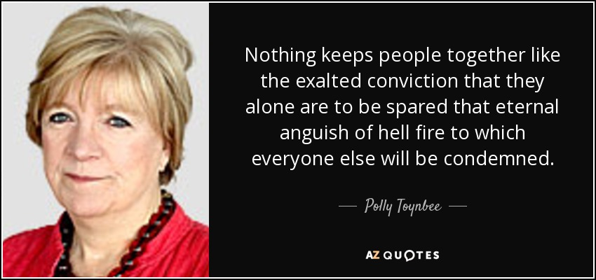 Nothing keeps people together like the exalted conviction that they alone are to be spared that eternal anguish of hell fire to which everyone else will be condemned. - Polly Toynbee