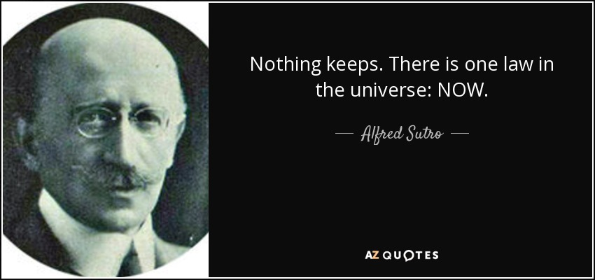 Nothing keeps. There is one law in the universe: NOW. - Alfred Sutro