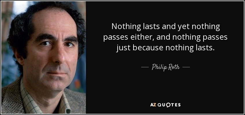 Nothing lasts and yet nothing passes either, and nothing passes just because nothing lasts. - Philip Roth