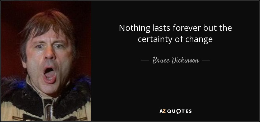 Nothing lasts forever but the certainty of change - Bruce Dickinson