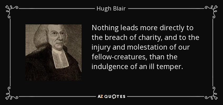 Nothing leads more directly to the breach of charity, and to the injury and molestation of our fellow-creatures, than the indulgence of an ill temper. - Hugh Blair