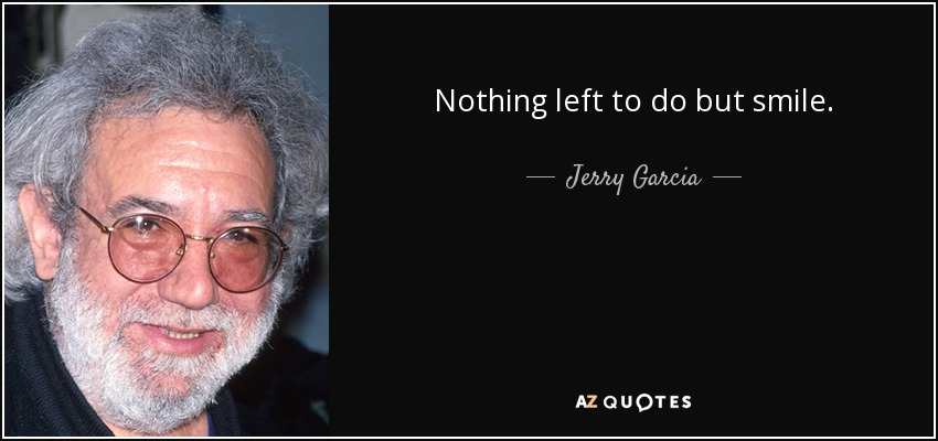 Nothing left to do but smile. - Jerry Garcia