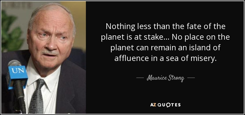 Nothing less than the fate of the planet is at stake... No place on the planet can remain an island of affluence in a sea of misery. - Maurice Strong