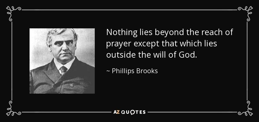 Nothing lies beyond the reach of prayer except that which lies outside the will of God. - Phillips Brooks
