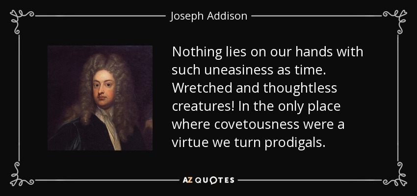 Nothing lies on our hands with such uneasiness as time. Wretched and thoughtless creatures! In the only place where covetousness were a virtue we turn prodigals. - Joseph Addison