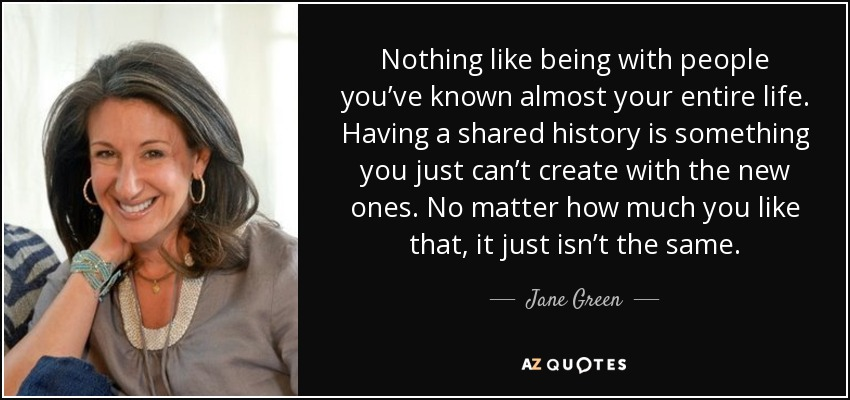 Nothing like being with people you've known almost your entire life. Having a shared history is something you just can't create with the new ones. No matter how much you like that, it just isn't the same. - Jane Green