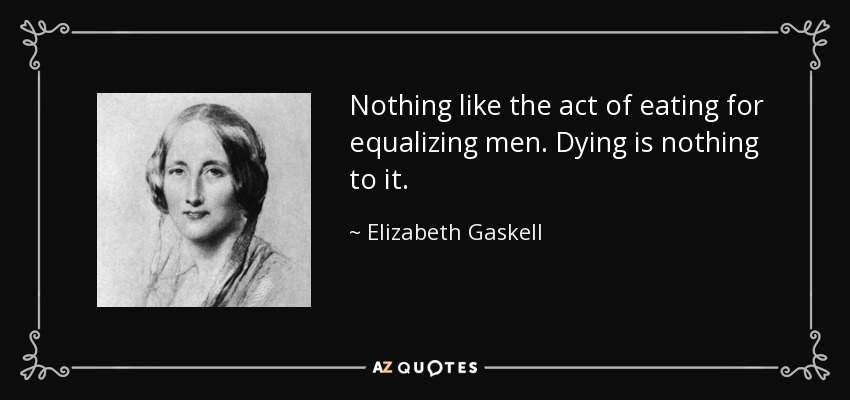 Nothing like the act of eating for equalizing men. Dying is nothing to it. - Elizabeth Gaskell