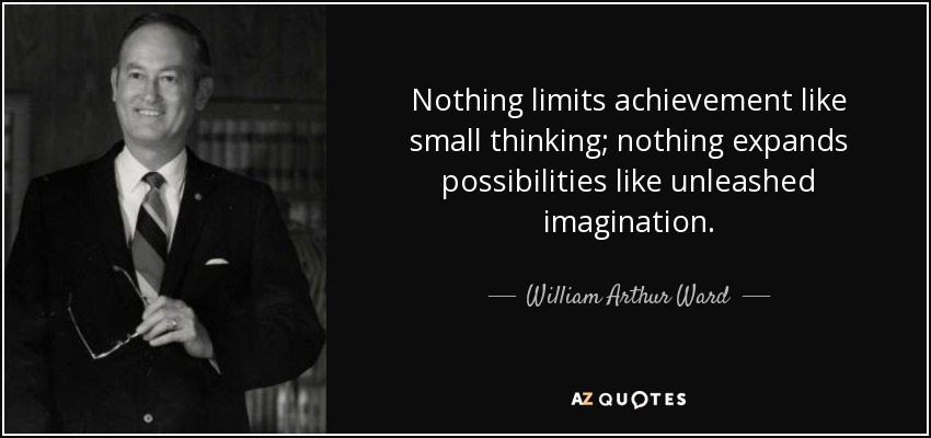 Nothing limits achievement like small thinking; nothing expands possibilities like unleashed imagination. - William Arthur Ward
