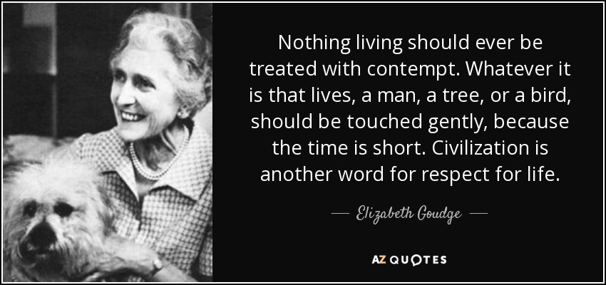 Nothing living should ever be treated with contempt. Whatever it is that lives, a man, a tree, or a bird, should be touched gently, because the time is short. Civilization is another word for respect for life. - Elizabeth Goudge